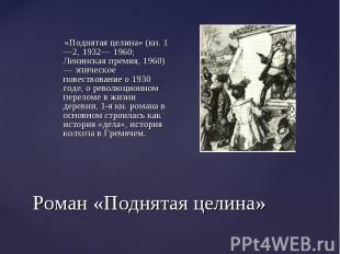 «Поднятая целина» (кн. 1—2, 1932— 1960; Ленинская премия, 1960) — эпическ