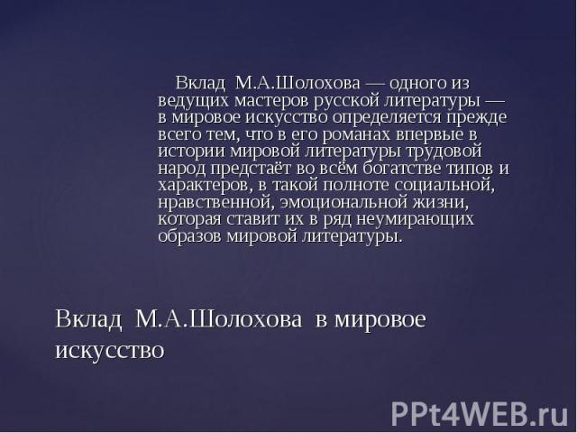 Вклад М.А.Шолохова — одного из ведущих мастеров русской литературы — в мировое искусство определяется прежде всего тем, что в его романах впервые в истории мировой литературы трудовой народ предстаёт во всём богатстве типов и характеров, в та…