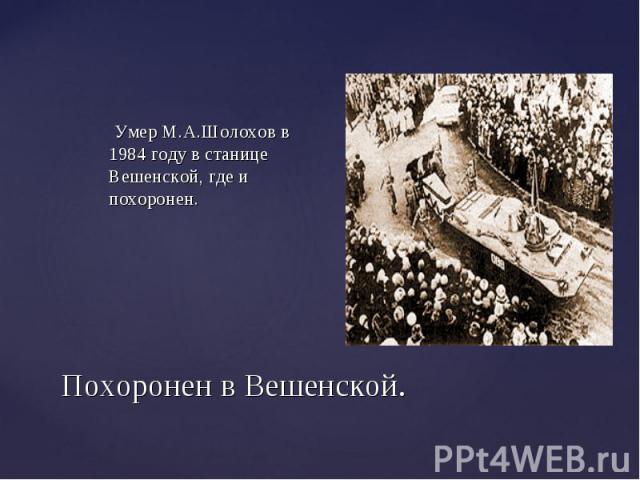 Умер М.А.Шолохов в 1984 году в станице Вешенской, где и похоронен. Умер М.А.Шолохов в 1984 году в станице Вешенской, где и похоронен.