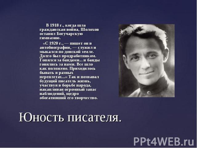 В 1918 г., когда шла гражданская война, Шолохов оставил Богучарскую гимназию. В 1918 г., когда шла гражданская война, Шолохов оставил Богучарскую гимназию. «С 1920 г., — пишет он в автобиографии, — служил и мыкался по донской земле. Долго был продра…