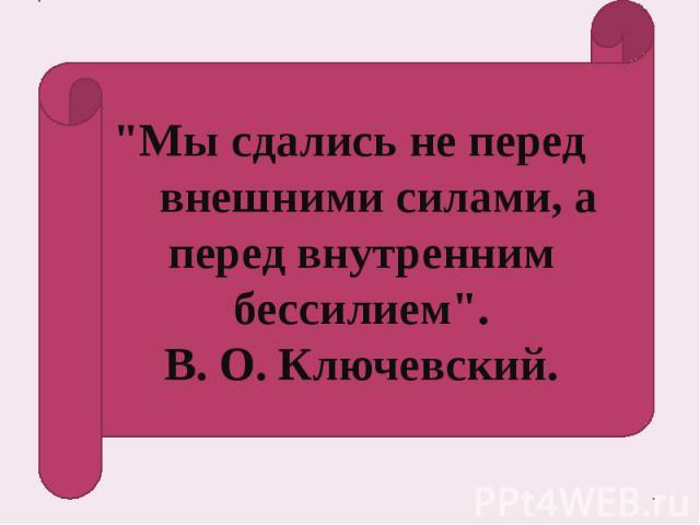 """""""Мы сдались не перед внешними силами, а перед внутренним бессилием"""". В. О. Ключевский."""