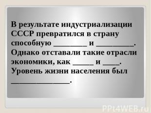 В результате индустриализации СССР превратился в страну способную ________ и ___