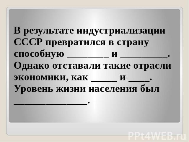 В результате индустриализации СССР превратился в страну способную ________ и _________. Однако отставали такие отрасли экономики, как _____ и ____. Уровень жизни населения был ______________.