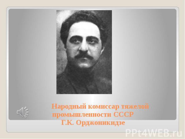 Народный комиссар тяжелой промышленности СССР Г.К. Орджоникидзе