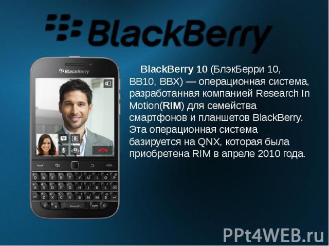 BlackBerry 10(БлэкБерри 10, BB10, BBX)— операционная система, разработанная компаниейResearch In Motion(RIM)для семейства смартфонов и планшетов BlackBerry. Эта операционная система базируется наQNX, которая была приобр…