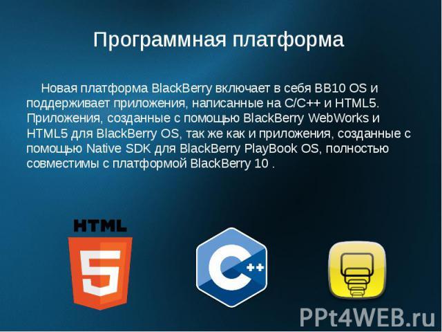 Программная платформа Новая платформа BlackBerry включает в себя BB10 OS и поддерживает приложения, написанные на C/C++ и HTML5. Приложения, созданные с помощью BlackBerry WebWorks и HTML5 для BlackBerry OS, так же как и приложения, созданные с помо…