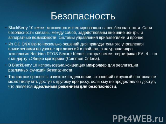 Безопасность BlackBerry 10 имеет множество интегрированных слоев безопасности. Слои безопасности связаны между собой, задействованы внешние центры и аппаратные возможности, системы управления привилегиями и прочее. Из ОС QNX взято несколько решений …
