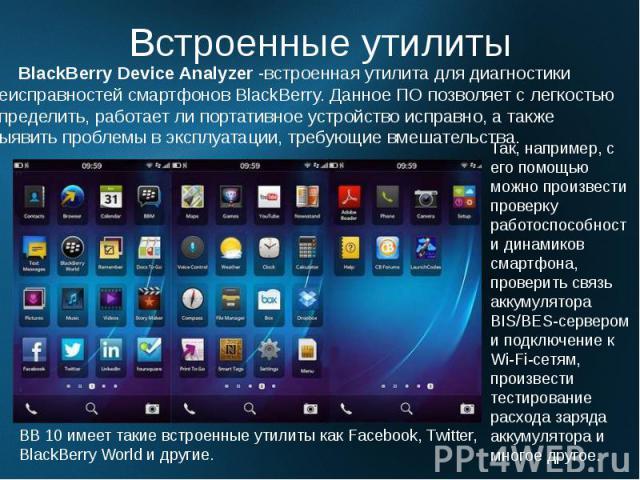 Встроенные утилиты BlackBerry Device Analyzer -встроенная утилита для диагностики неисправностей смартфонов BlackBerry. Данное ПО позволяет с легкостью определить, работает ли портативное устройство исправно, а также выявить проблемы в эксплуатации,…