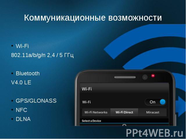 Коммуникационные возможности Wi-Fi 802.11a/b/g/n 2,4 / 5 ГГц Bluetooth V4.0 LE GPS/GLONASS NFC DLNA
