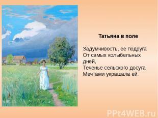 Татьяна в поле Задумчивость, ее подруга От самых колыбельных дней, Теченье сельс