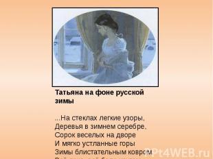 Татьяна на фоне русской зимы ...На стеклах легкие узоры, Деревья в зимнем серебр