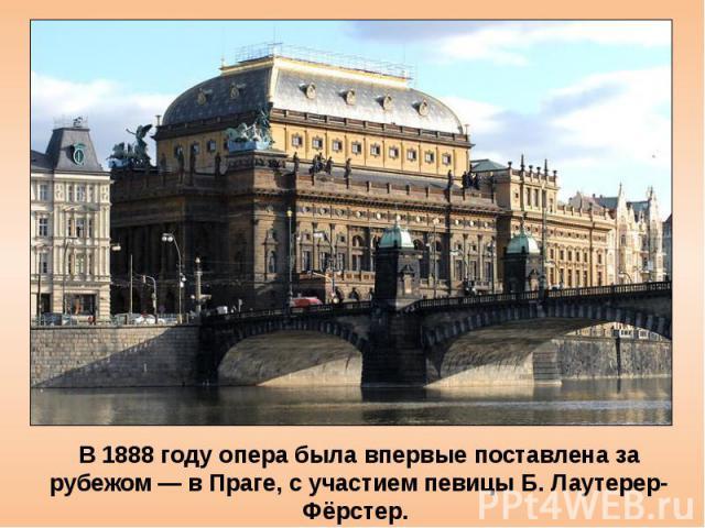 В 1888 году опера была впервые поставлена за рубежом — в Праге, с участием певицы Б. Лаутерер-Фёрстер. «...Татьяна такая, о какой я никогда и мечтать не мог», — отозвался о ней Чайковский, дирижировавший премьерой.