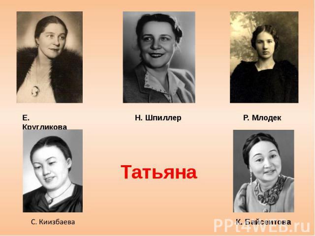 Е. Кругликова, Н. Шпиллер, К. Байсеитова, С. Киизбаева, Р. Млодек — Татьяна;