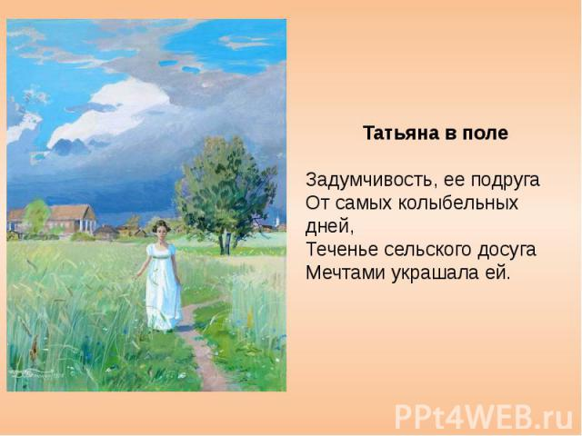 Татьяна в поле Задумчивость, ее подруга От самых колыбельных дней, Теченье сельского досуга Мечтами украшала ей.