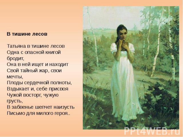 В тишине лесов Татьяна в тишине лесов Одна с опасной книгой бродит, Она в ней ищет и находит Свой тайный жар, свои мечты, Плоды сердечной полноты, Вздыхает и, себе присвоя Чужой восторг, чужую грусть, В забвенье шепчет наизусть Письмо для милого героя..