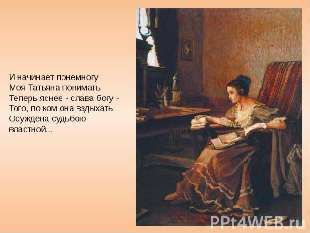 И начинает понемногу Моя Татьяна понимать Теперь яснее - слава богу - Того, по ком она вздыхать Осуждена судьбою властной...