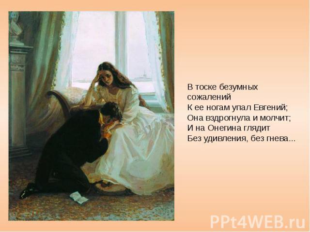 В тоске безумных сожалений К ее ногам упал Евгений; Она вздрогнула и молчит; И на Онегина глядит Без удивления, без гнева...