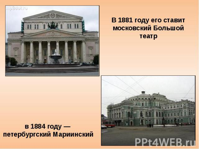Постепенно «Евгений Онегин» начинает приобретать популярность. В 1881 году его ставит московский Большой театр, в 1884 году — петербургский Мариинский; опера обошла также провинциальные сцены.