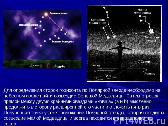 Для определения сторон горизонта по Полярной звезде необходимо на небесном своде найти созвездие Большой Медведицы. Затем отрезок прямой между двумя крайними звездами «ковша» (а и b) мысленно продолжить в сторону расширенной его части и отложить пят…