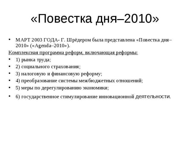 МАРТ 2003 ГОДА- Г. Шрёдером была представлена «Повестка дня–2010» («Agenda–2010»). МАРТ 2003 ГОДА- Г. Шрёдером была представлена «Повестка дня–2010» («Agenda–2010»). Комплексная программа реформ, включающая реформы: 1) рынка труда; 2) социального ст…