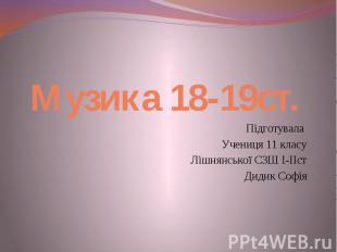 Музика 18-19ст. Підготувала Учениця 11 класу Лішнянської СЗШ І-ІІст Дидик Софія