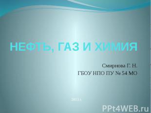 НЕФТЬ, ГАЗ И ХИМИЯ Смирнова Г. Н. ГБОУ НПО ПУ № 54 МО