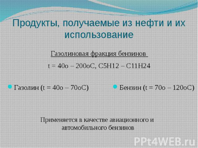 Продукты, получаемые из нефти и их использование Газолиновая фракция бензинов t = 40o – 200oC, C5H12 – C11H24