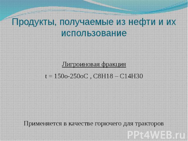Продукты, получаемые из нефти и их использование Лигроиновая фракция t = 150o-250oС , C8H18 – C14H30 Применяется в качестве горючего для тракторов