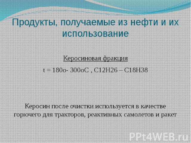 Продукты, получаемые из нефти и их использование Керосиновая фракция t = 180o- 300oС , C12H26 – C18H38 Керосин после очистки используется в качестве горючего для тракторов, реактивных самолетов и ракет