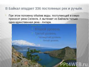 В Байкал впадает 336 постоянных рек и ручьёв.При этом половину объёма воды, пост