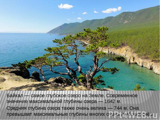 Байкал — самое глубокое озеро на Земле. Современное значение максимальной глубины озера — 1642 м.Средняя глубина озера также очень велика — 744 м. Она превышает максимальные глубины многих очень глубоких озёр.