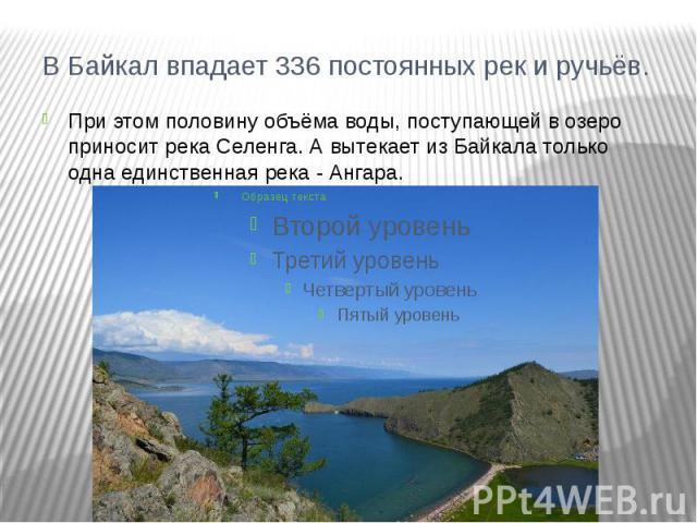 В Байкал впадает 336 постоянных рек и ручьёв.При этом половину объёма воды, поступающей в озеро приносит река Селенга. А вытекает из Байкала только одна единственная река - Ангара.