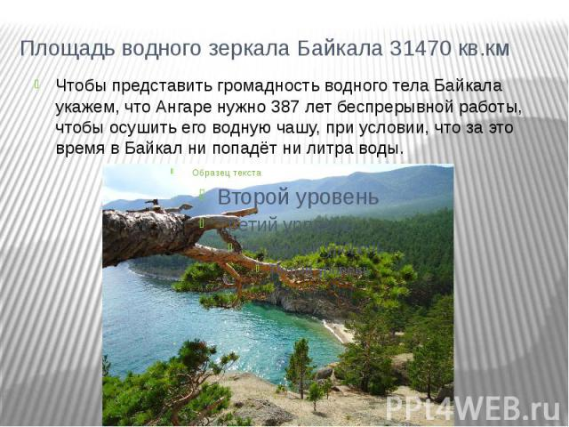 Площадь водного зеркала Байкала 31470 кв.кмЧтобы представить громадность водного тела Байкала укажем, что Ангаре нужно 387 лет беспрерывной работы, чтобы осушить его водную чашу, при условии, что за это время в Байкал ни попадёт ни литра воды.