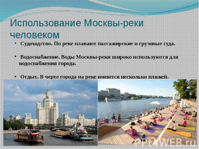 Использование Москвы-реки человеком Судоходство. По реке плавают пассажирские и грузовые суда. Водоснабжение. Воды Москвы-реки широко используются для водоснабжения города. Отдых. В черте города на реке имеются несколько пляжей.