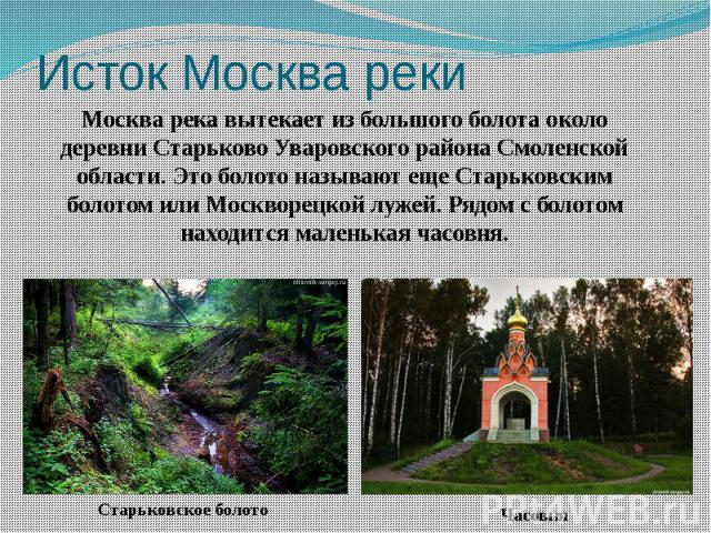 Исток Москва реки Москва река вытекает из большого болота около деревни Старьково Уваровского района Смоленской области. Это болото называют еще Старьковским болотом или Москворецкой лужей. Рядом с болотом находится маленькая часовня.