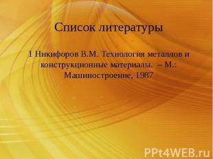 Список литературы 1 Никифоров В.М. Технология металлов и конструкционные материа