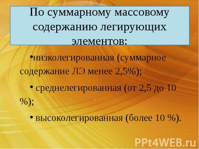 По суммарному массовому содержанию легирующих элементов: низколегированная (суммарное содержание ЛЭ менее 2,5%); среднелегированная (от 2,5 до 10 %); высоколегированная (более 10 %).
