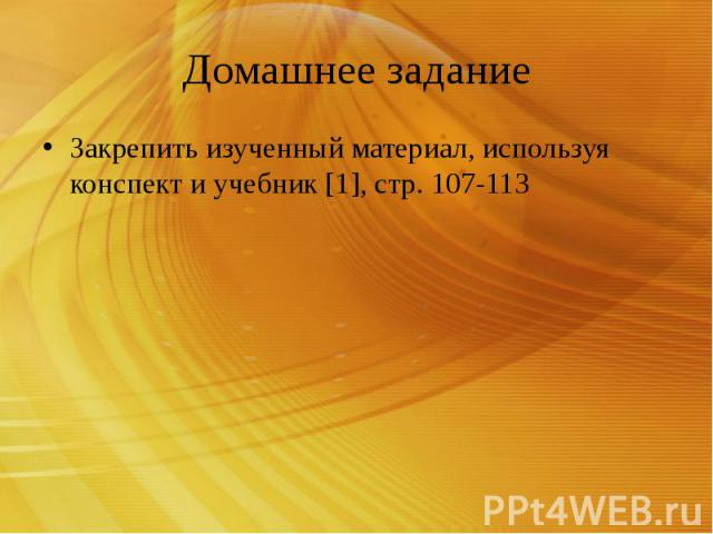 Домашнее задание Закрепить изученный материал, используя конспект и учебник [1], стр. 107-113