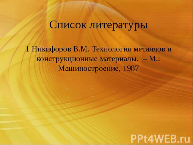 Список литературы 1 Никифоров В.М. Технология металлов и конструкционные материалы. – М.: Машиностроение, 1987
