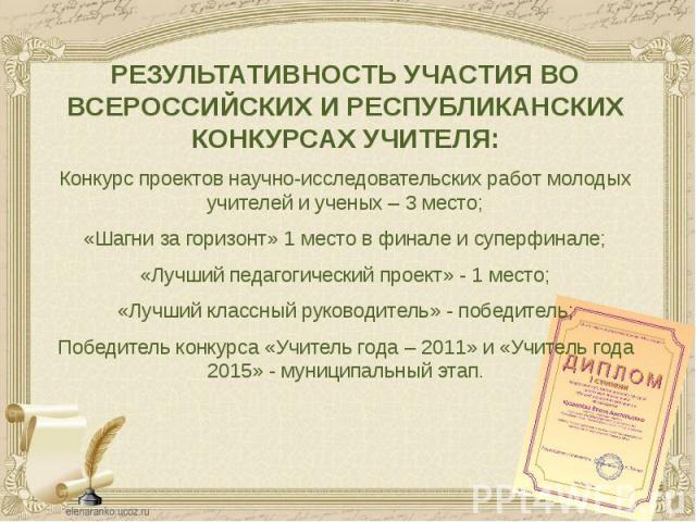 РЕЗУЛЬТАТИВНОСТЬ УЧАСТИЯ ВО ВСЕРОССИЙСКИХ И РЕСПУБЛИКАНСКИХ КОНКУРСАХ УЧИТЕЛЯ: РЕЗУЛЬТАТИВНОСТЬ УЧАСТИЯ ВО ВСЕРОССИЙСКИХ И РЕСПУБЛИКАНСКИХ КОНКУРСАХ УЧИТЕЛЯ: Конкурс проектов научно-исследовательских работ молодых учителей и ученых – 3 место; «Шагни…