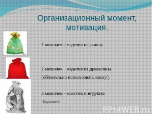 Организационный момент, мотивация. 1 мешочек – изделия из глины; 2 мешочек – изд