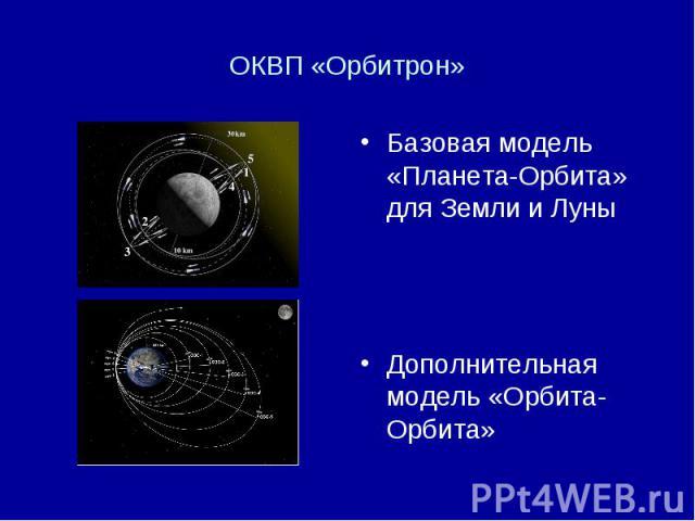 ОКВП «Орбитрон» Базовая модель «Планета-Орбита» для Земли и Луны Дополнительная модель «Орбита-Орбита»