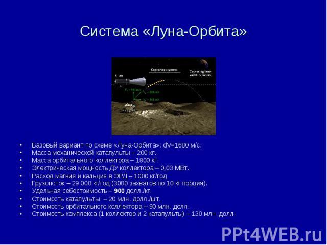 Система «Луна-Орбита» Базовый вариант по схеме «Луна-Орбита»: dV=1680 м/с. Масса механической катапульты – 200 кг. Масса орбитального коллектора – 1800 кг. Электрическая мощность ДУ коллектора – 0,03 МВт. Расход магния и кальция в ЭРД – 1000 кг/год …