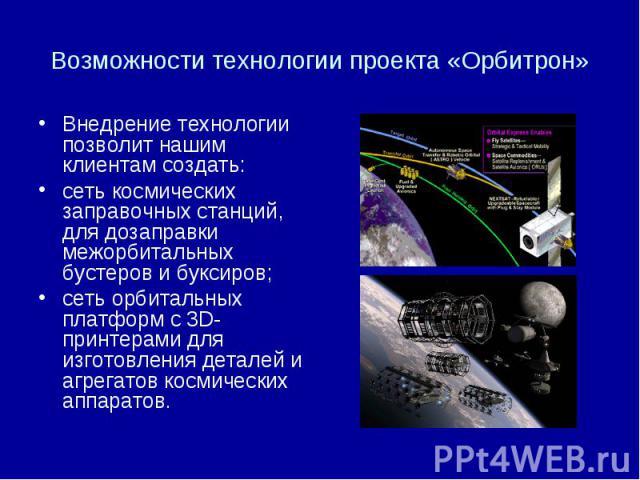 Возможности технологии проекта «Орбитрон» Внедрение технологии позволит нашим клиентам создать: сеть космических заправочных станций, для дозаправки межорбитальных бустеров и буксиров; сеть орбитальных платформ с 3D-принтерами для изготовления детал…