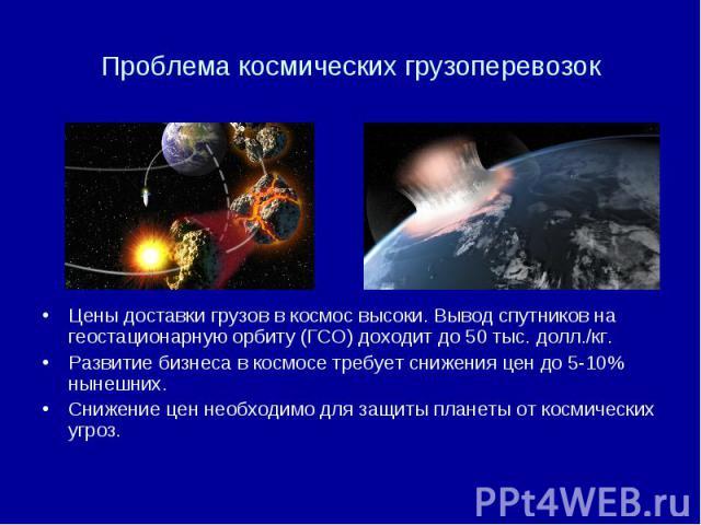 Проблема космических грузоперевозок Цены доставки грузов в космос высоки. Вывод спутников на геостационарную орбиту (ГСО) доходит до 50 тыс. долл./кг. Развитие бизнеса в космосе требует снижения цен до 5-10% нынешних. Снижение цен необходимо для защ…
