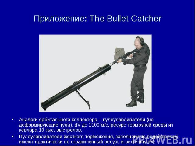 Приложение: The Bullet Catcher Аналоги орбитального коллектора – пулеулавливатели (не деформирующие пули): dV до 1100 м/с, ресурс тормозной среды из кевлара 10 тыс. выстрелов. Пулеулавливатели жесткого торможения, заполненные водой/песком, имеют пра…