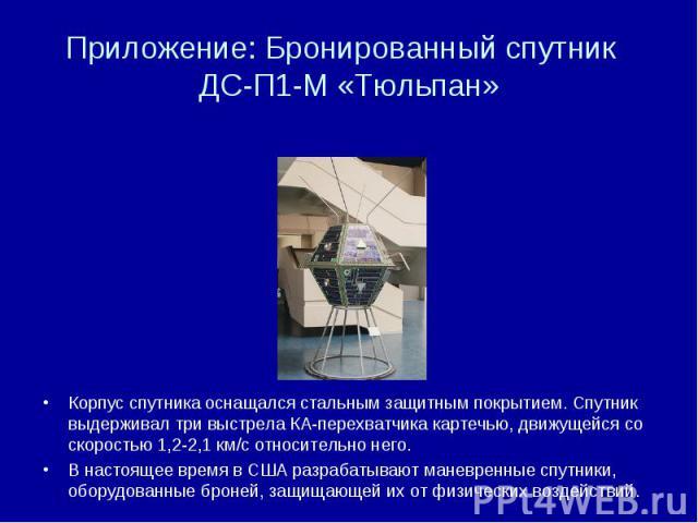 Приложение: Бронированный спутник ДС-П1-М «Тюльпан» Корпус спутника оснащался стальным защитным покрытием. Спутник выдерживал три выстрела КА-перехватчика картечью, движущейся со скоростью 1,2-2,1 км/с относительно него. В настоящее время в США разр…