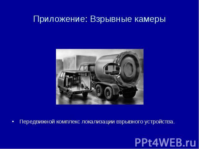 Приложение: Взрывные камеры Передвижной комплекс локализации взрывного устройства.