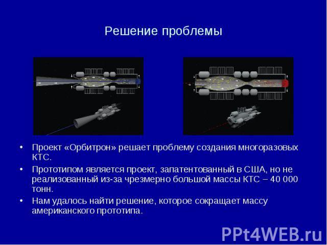 Решение проблемы Проект «Орбитрон» решает проблему создания многоразовых КТС. Прототипом является проект, запатентованный в США, но не реализованный из-за чрезмерно большой массы КТС – 40 000 тонн. Нам удалось найти решение, которое сокращает массу …