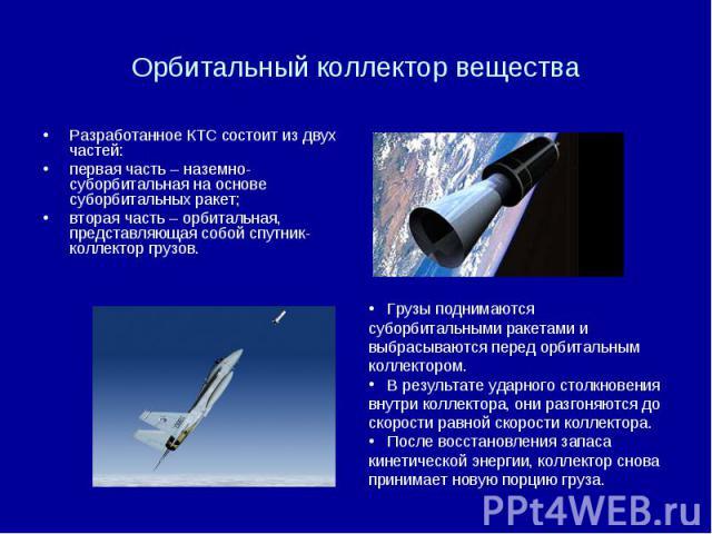 Орбитальный коллектор вещества Разработанное КТС состоит из двух частей: первая часть – наземно-суборбитальная на основе суборбитальных ракет; вторая часть – орбитальная, представляющая собой спутник-коллектор грузов.